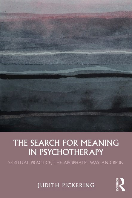 Book Cover - The Search for Meaning in Psychotherapy: Spiritual Practice, the Apophatic Way and Bion - Judith Pickering, Routledge, 2019